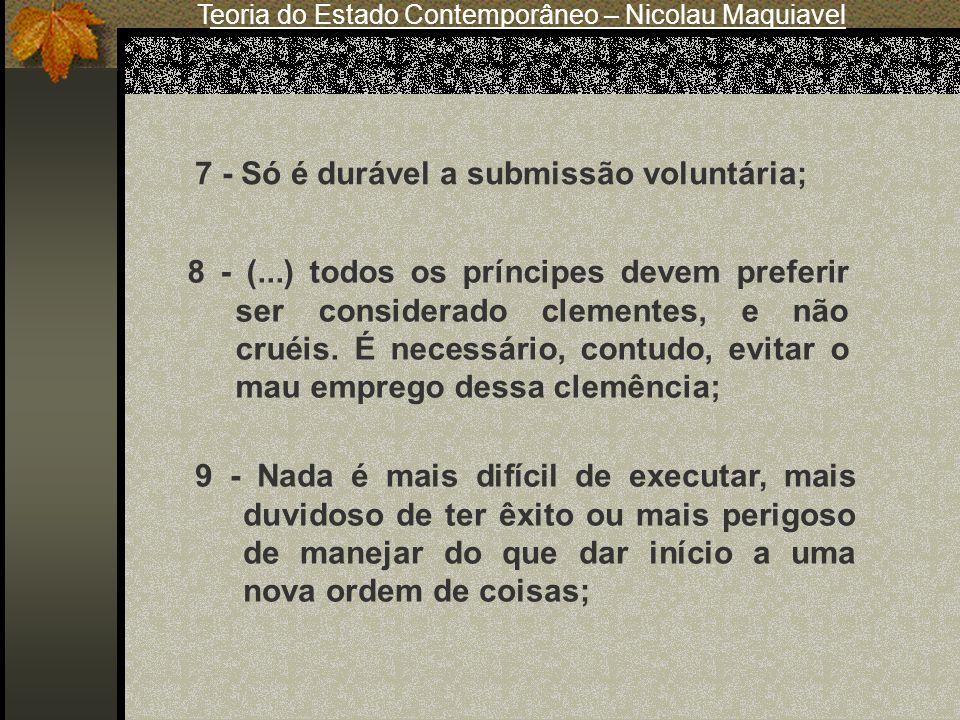 Teoria do Estado Contemporâneo – Nicolau Maquiavel 7 - Só é durável a submissão voluntária; 8 - (...) todos os príncipes devem preferir ser considerad