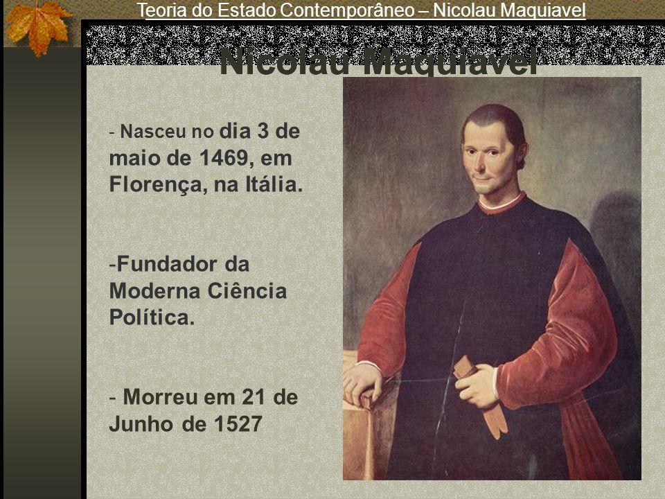 - Nasceu no dia 3 de maio de 1469, em Florença, na Itália. -Fundador da Moderna Ciência Política. - Morreu em 21 de Junho de 1527 Nicolau Maquiavel Te