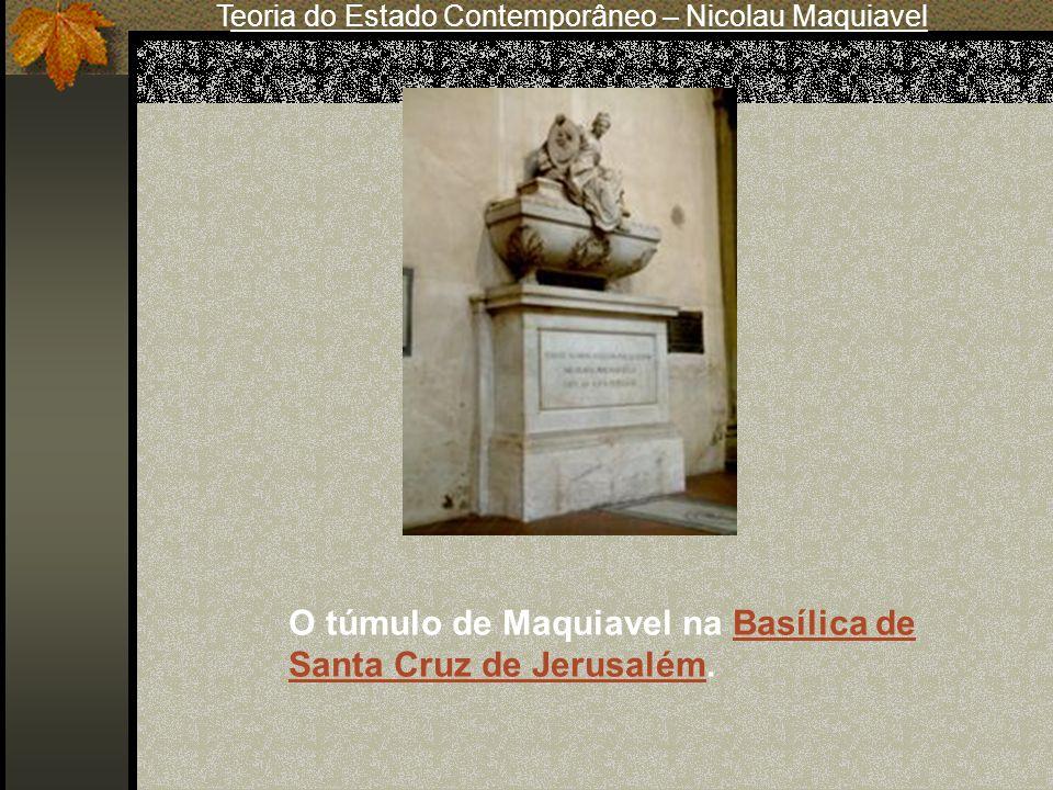 Teoria do Estado Contemporâneo – Nicolau Maquiavel O túmulo de Maquiavel na Basílica de Santa Cruz de Jerusalém.Basílica de Santa Cruz de Jerusalém