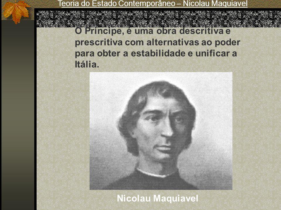 Teoria do Estado Contemporâneo – Nicolau Maquiavel Nicolau Maquiavel O Príncipe, é uma obra descritiva e prescritiva com alternativas ao poder para ob