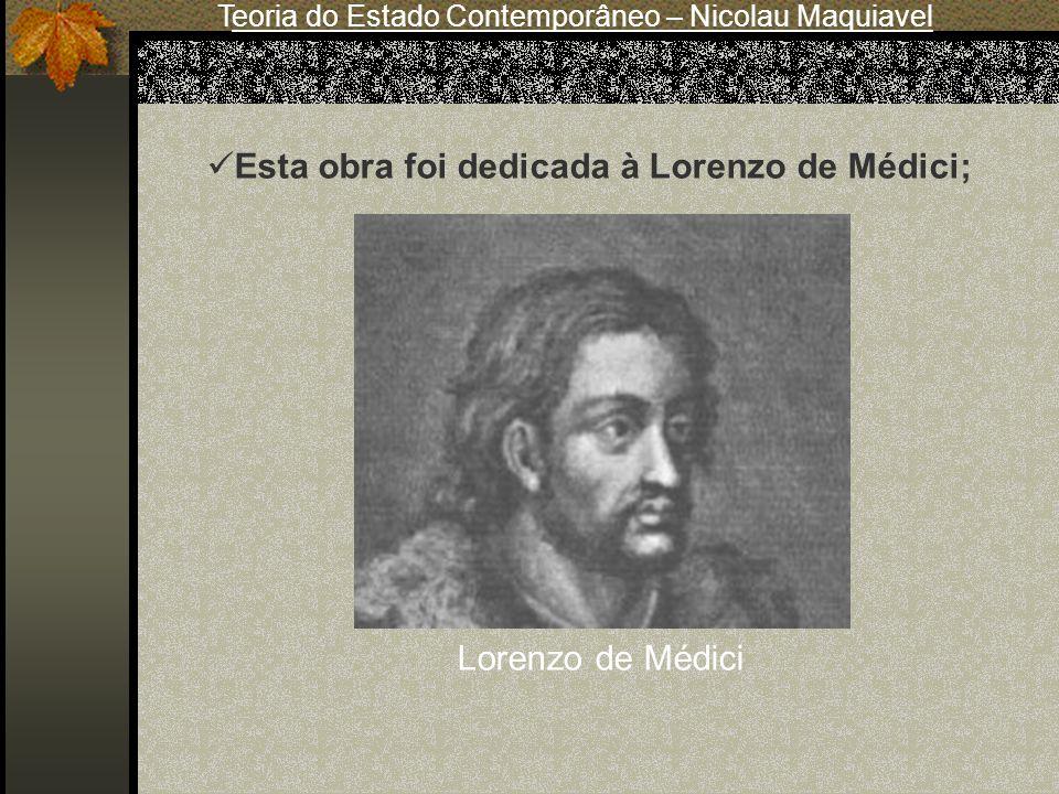 Teoria do Estado Contemporâneo – Nicolau Maquiavel Lorenzo de Médici Esta obra foi dedicada à Lorenzo de Médici;