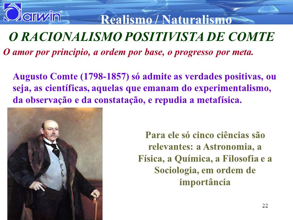 Realismo / Naturalismo 22 O RACIONALISMO POSITIVISTA DE COMTE O amor por principio, a ordem por base, o progresso por meta. Augusto Comte (1798-1857)