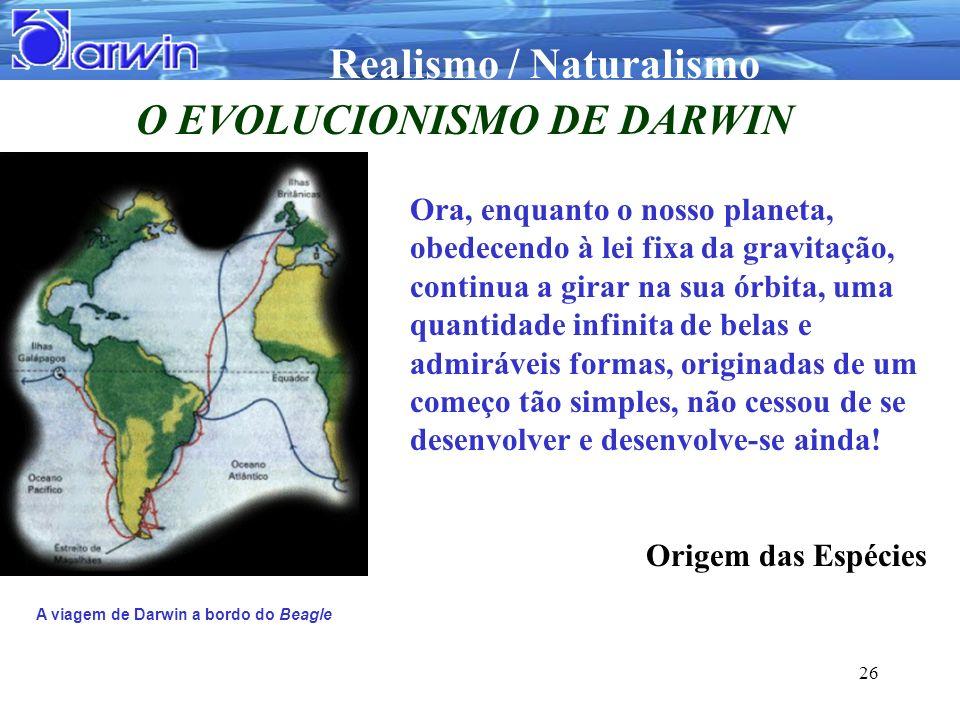 Realismo / Naturalismo 26 O EVOLUCIONISMO DE DARWIN A viagem de Darwin a bordo do Beagle Ora, enquanto o nosso planeta, obedecendo à lei fixa da gravi