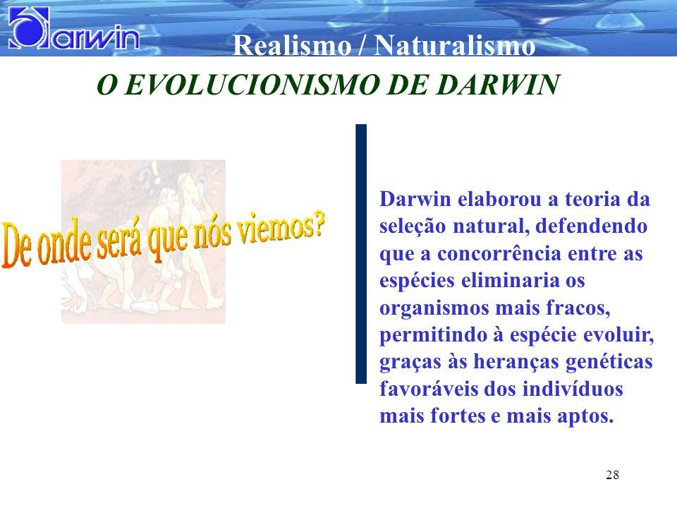 Realismo / Naturalismo 28 O EVOLUCIONISMO DE DARWIN Darwin elaborou a teoria da seleção natural, defendendo que a concorrência entre as espécies elimi