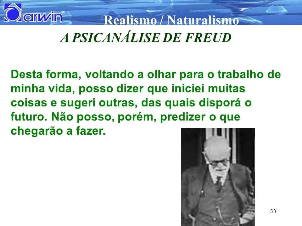Realismo / Naturalismo 33 A PSICANÁLISE DE FREUD Desta forma, voltando a olhar para o trabalho de minha vida, posso dizer que iniciei muitas coisas e