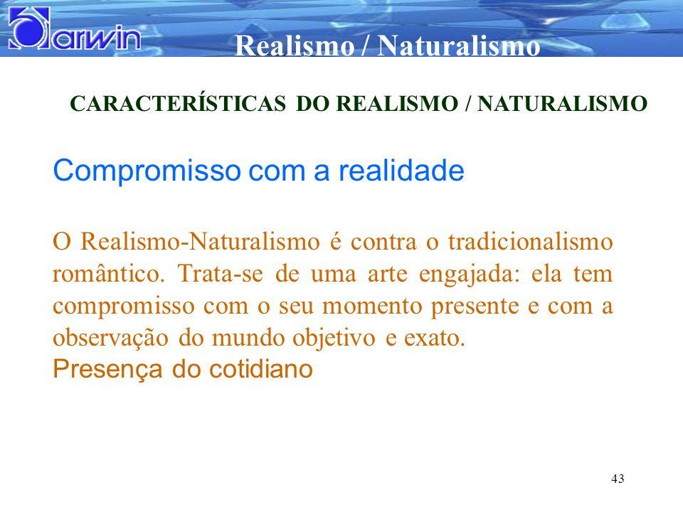 Realismo / Naturalismo 43 CARACTERÍSTICAS DO REALISMO / NATURALISMO Compromisso com a realidade O Realismo-Naturalismo é contra o tradicionalismo româ