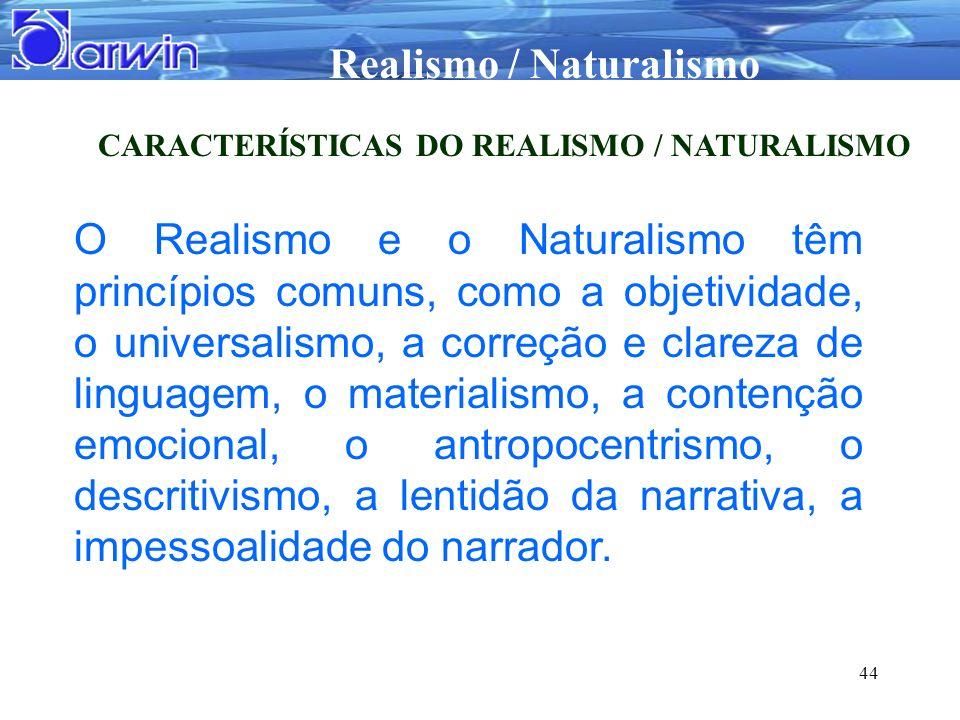 Realismo / Naturalismo 44 CARACTERÍSTICAS DO REALISMO / NATURALISMO O Realismo e o Naturalismo têm princípios comuns, como a objetividade, o universal
