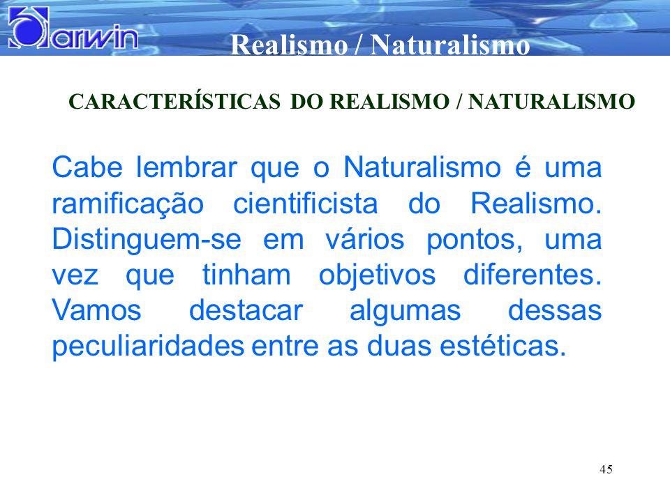 Realismo / Naturalismo 45 CARACTERÍSTICAS DO REALISMO / NATURALISMO Cabe lembrar que o Naturalismo é uma ramificação cientificista do Realismo. Distin