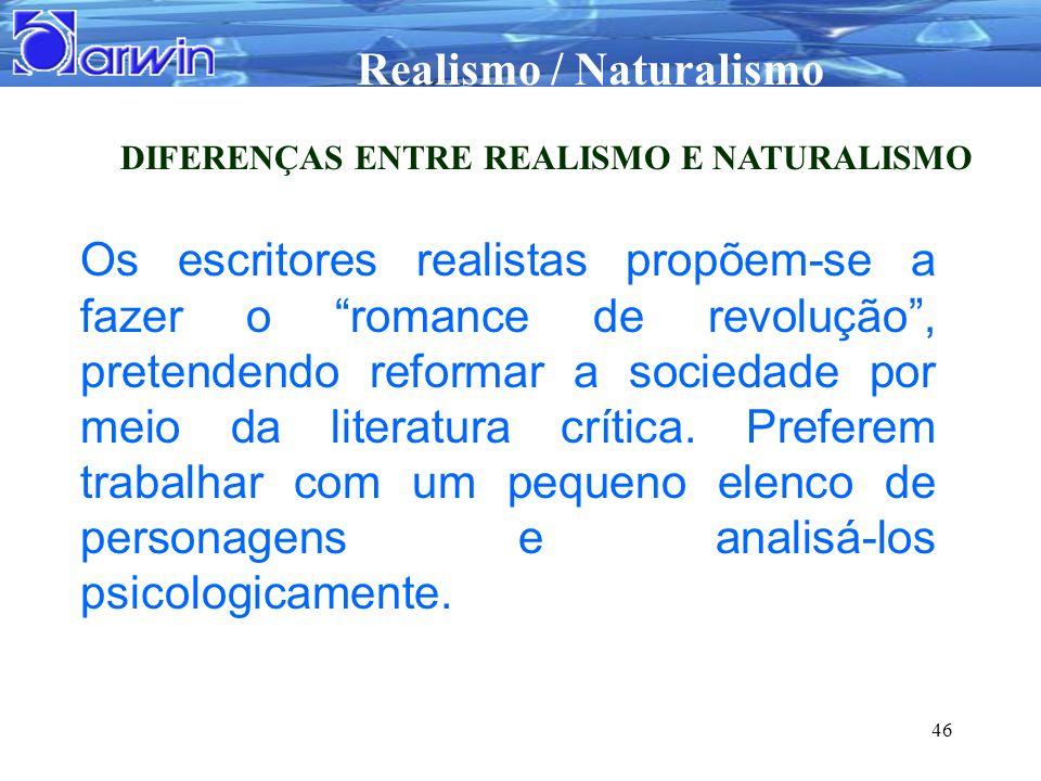 Realismo / Naturalismo 46 DIFERENÇAS ENTRE REALISMO E NATURALISMO Os escritores realistas propõem-se a fazer o romance de revolução, pretendendo refor