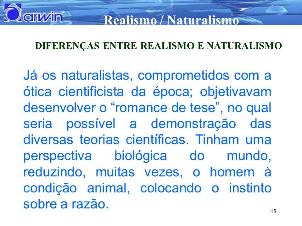 Realismo / Naturalismo 48 DIFERENÇAS ENTRE REALISMO E NATURALISMO Já os naturalistas, comprometidos com a ótica cientificista da época; objetivavam de