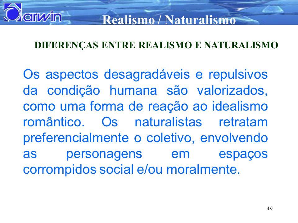 Realismo / Naturalismo 49 DIFERENÇAS ENTRE REALISMO E NATURALISMO Os aspectos desagradáveis e repulsivos da condição humana são valorizados, como uma