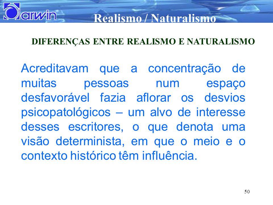Realismo / Naturalismo 50 DIFERENÇAS ENTRE REALISMO E NATURALISMO Acreditavam que a concentração de muitas pessoas num espaço desfavorável fazia aflor