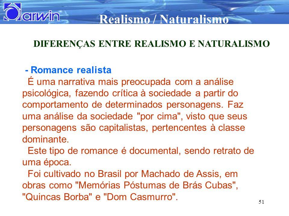 Realismo / Naturalismo 51 DIFERENÇAS ENTRE REALISMO E NATURALISMO - Romance realista É uma narrativa mais preocupada com a análise psicológica, fazend