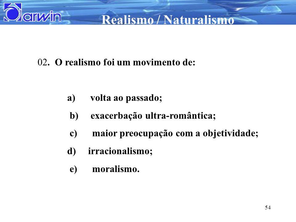 Realismo / Naturalismo 54 02. O realismo foi um movimento de: a) volta ao passado; b) exacerbação ultra-romântica; c) maior preocupação com a objetivi
