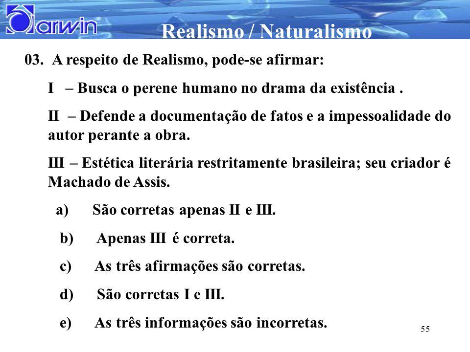 Realismo / Naturalismo 55 03. A respeito de Realismo, pode-se afirmar: I – Busca o perene humano no drama da existência. II – Defende a documentação d