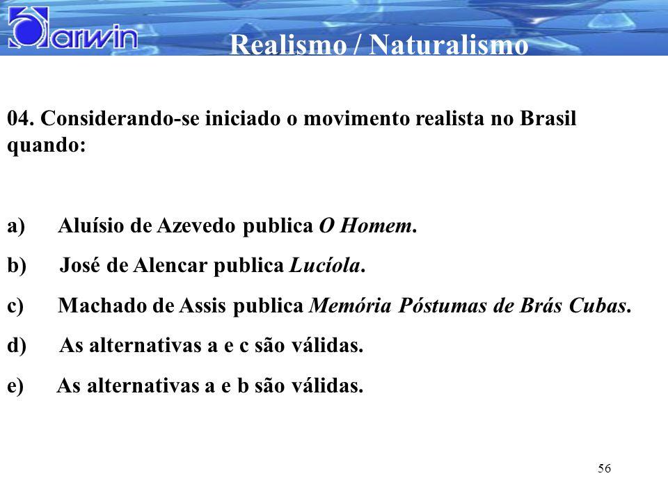 Realismo / Naturalismo 56 04. Considerando-se iniciado o movimento realista no Brasil quando: a) Aluísio de Azevedo publica O Homem. b) José de Alenca