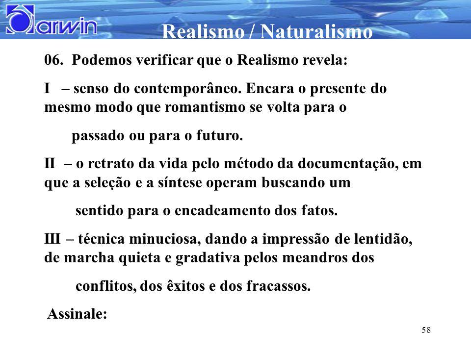 Realismo / Naturalismo 58 06. Podemos verificar que o Realismo revela: I – senso do contemporâneo. Encara o presente do mesmo modo que romantismo se v