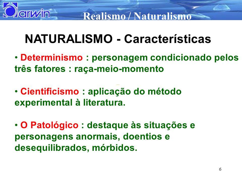 Realismo / Naturalismo 6 NATURALISMO - Características Determinismo : personagem condicionado pelos três fatores : raça-meio-momento Cientificismo : a