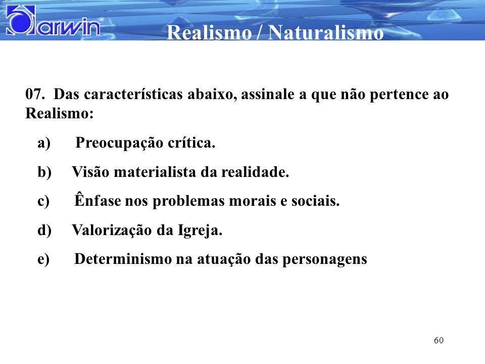 Realismo / Naturalismo 60 07. Das características abaixo, assinale a que não pertence ao Realismo: a) Preocupação crítica. b) Visão materialista da re