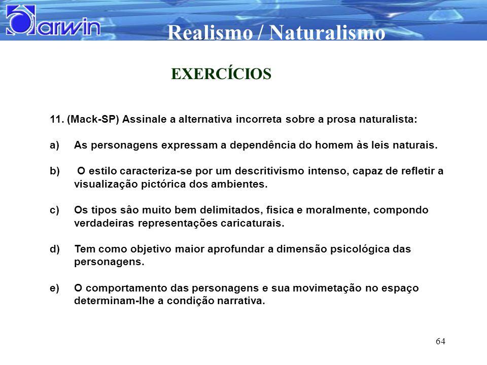 Realismo / Naturalismo 64 EXERCÍCIOS 11. (Mack-SP) Assinale a alternativa incorreta sobre a prosa naturalista: a)As personagens expressam a dependênci