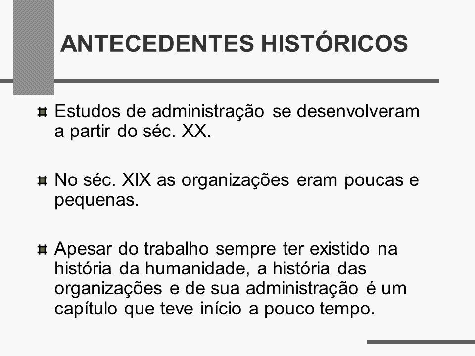 ANTECEDENTES HISTÓRICOS Estudos de administração se desenvolveram a partir do séc. XX. No séc. XIX as organizações eram poucas e pequenas. Apesar do t