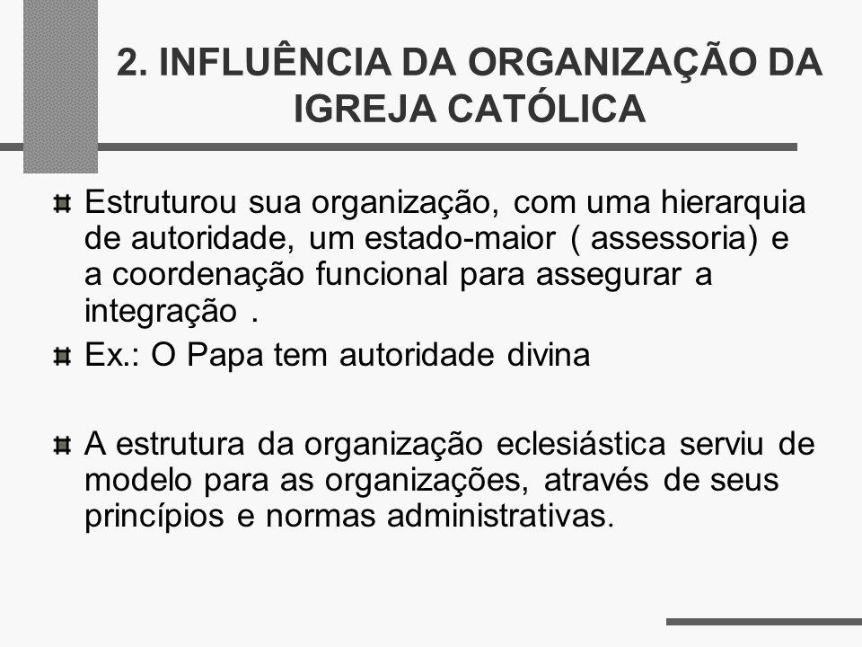 2. INFLUÊNCIA DA ORGANIZAÇÃO DA IGREJA CATÓLICA Estruturou sua organização, com uma hierarquia de autoridade, um estado-maior ( assessoria) e a coorde