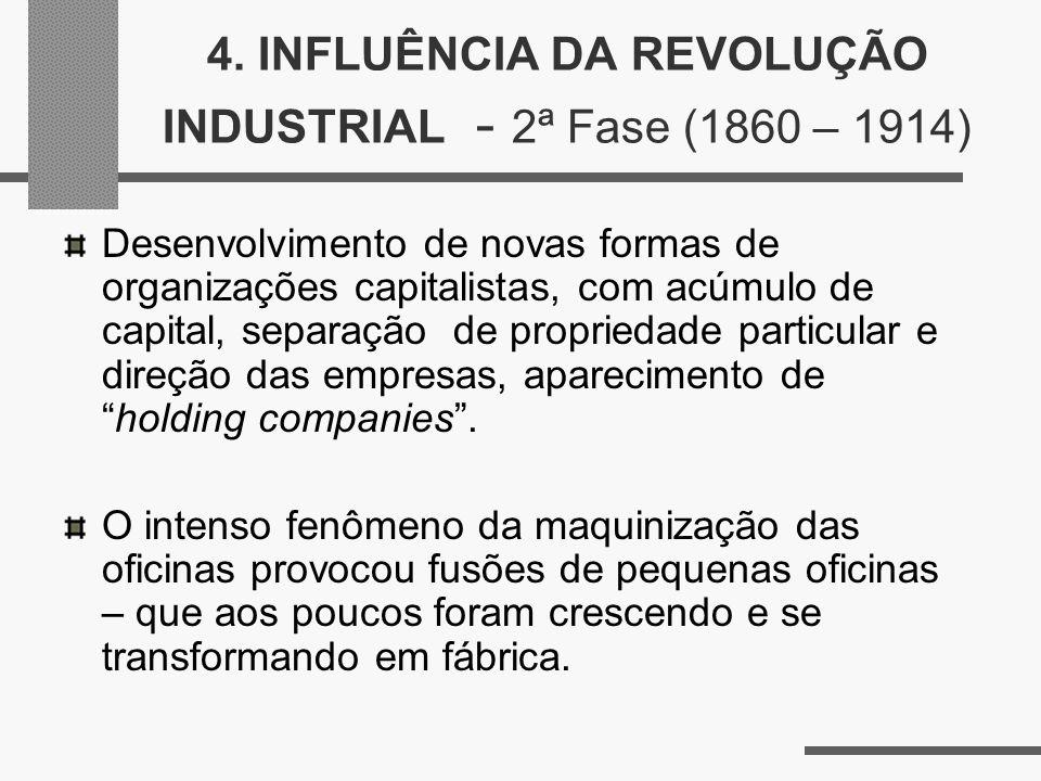 4. INFLUÊNCIA DA REVOLUÇÃO INDUSTRIAL - 2ª Fase (1860 – 1914) Desenvolvimento de novas formas de organizações capitalistas, com acúmulo de capital, se