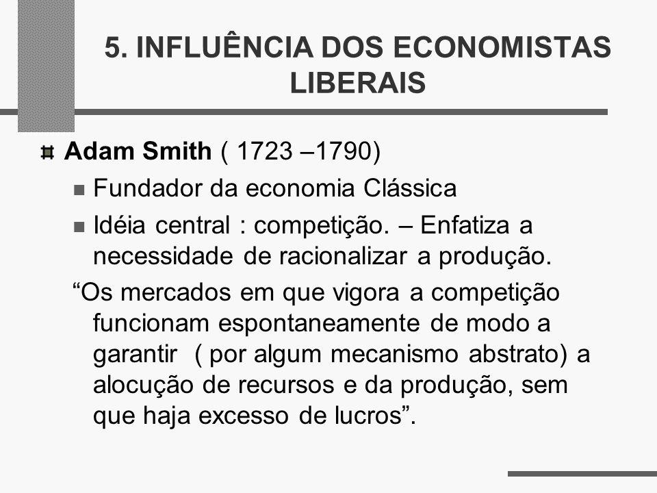 5. INFLUÊNCIA DOS ECONOMISTAS LIBERAIS Adam Smith ( 1723 –1790) Fundador da economia Clássica Idéia central : competição. – Enfatiza a necessidade de
