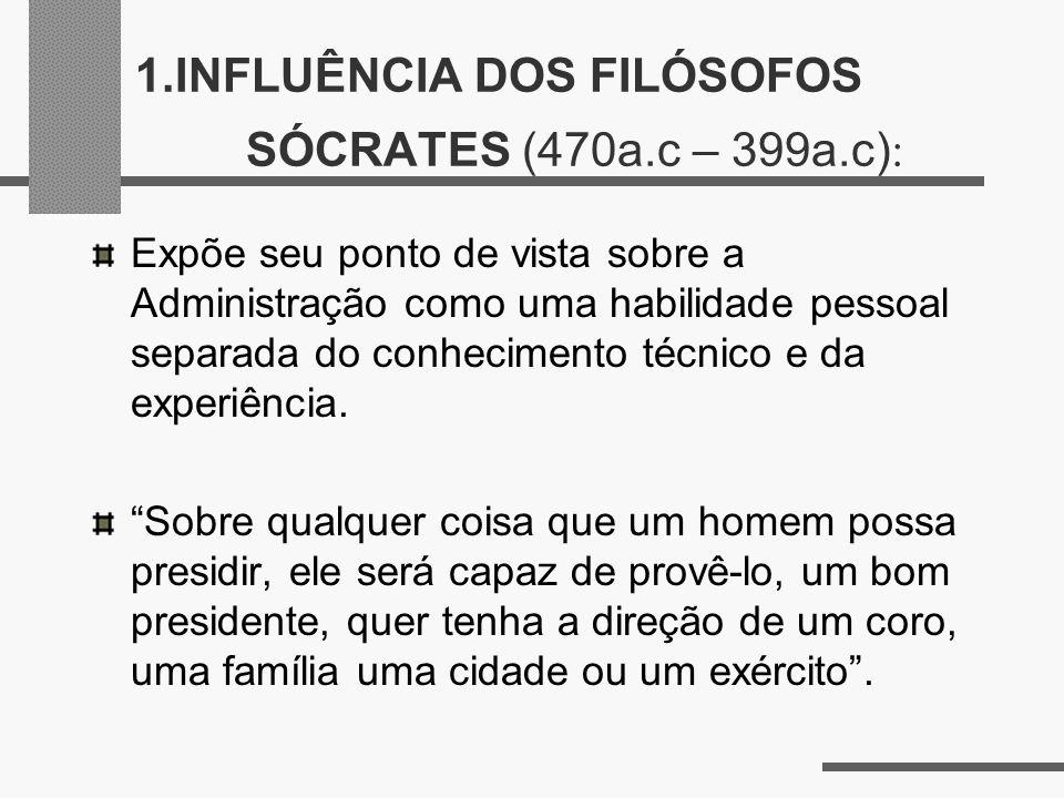 1.INFLUÊNCIA DOS FILÓSOFOS SÓCRATES (470a.c – 399a.c) : Expõe seu ponto de vista sobre a Administração como uma habilidade pessoal separada do conheci