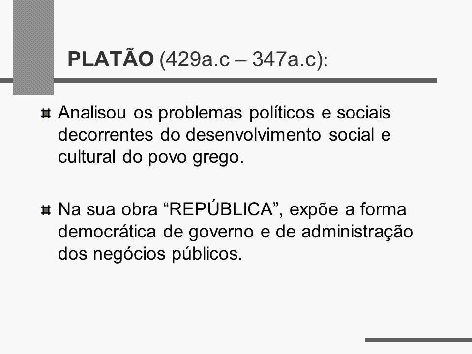 PLATÃO (429a.c – 347a.c) : Analisou os problemas políticos e sociais decorrentes do desenvolvimento social e cultural do povo grego. Na sua obra REPÚB