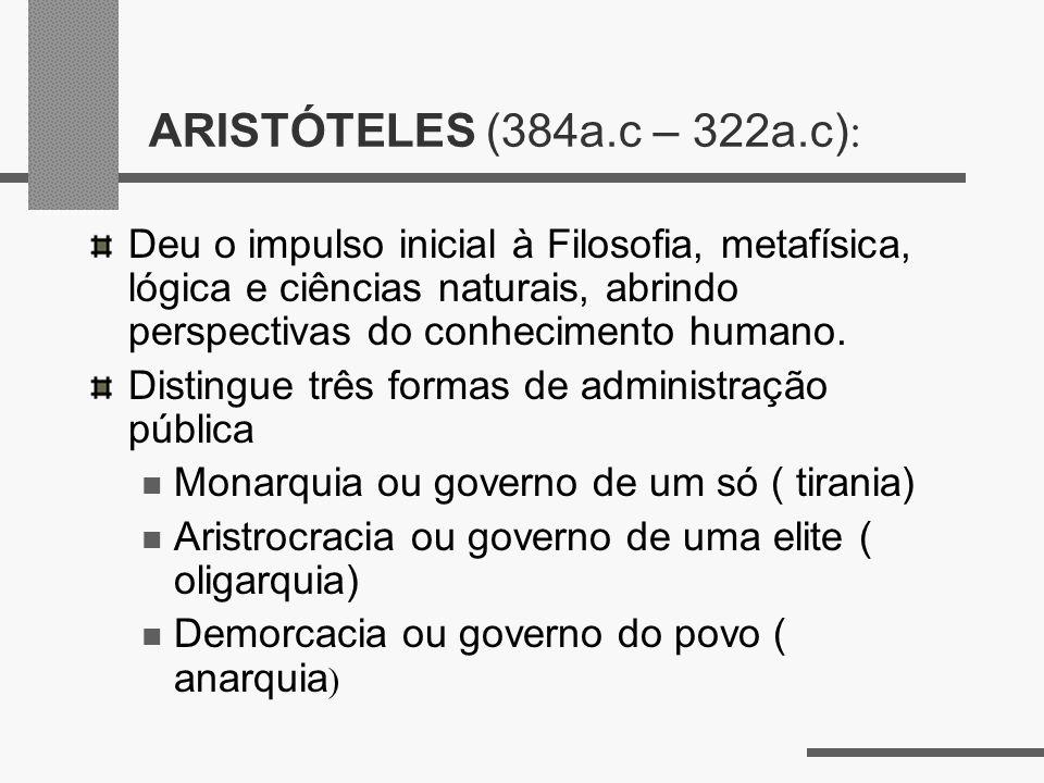 ARISTÓTELES (384a.c – 322a.c) : Deu o impulso inicial à Filosofia, metafísica, lógica e ciências naturais, abrindo perspectivas do conhecimento humano