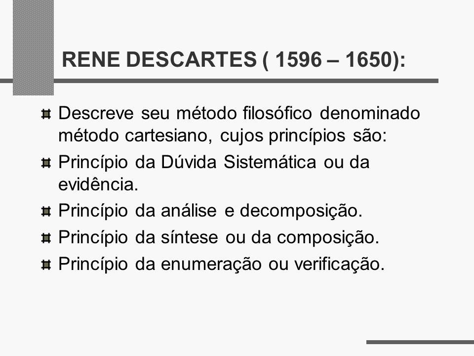 RENE DESCARTES ( 1596 – 1650): Descreve seu método filosófico denominado método cartesiano, cujos princípios são: Princípio da Dúvida Sistemática ou d