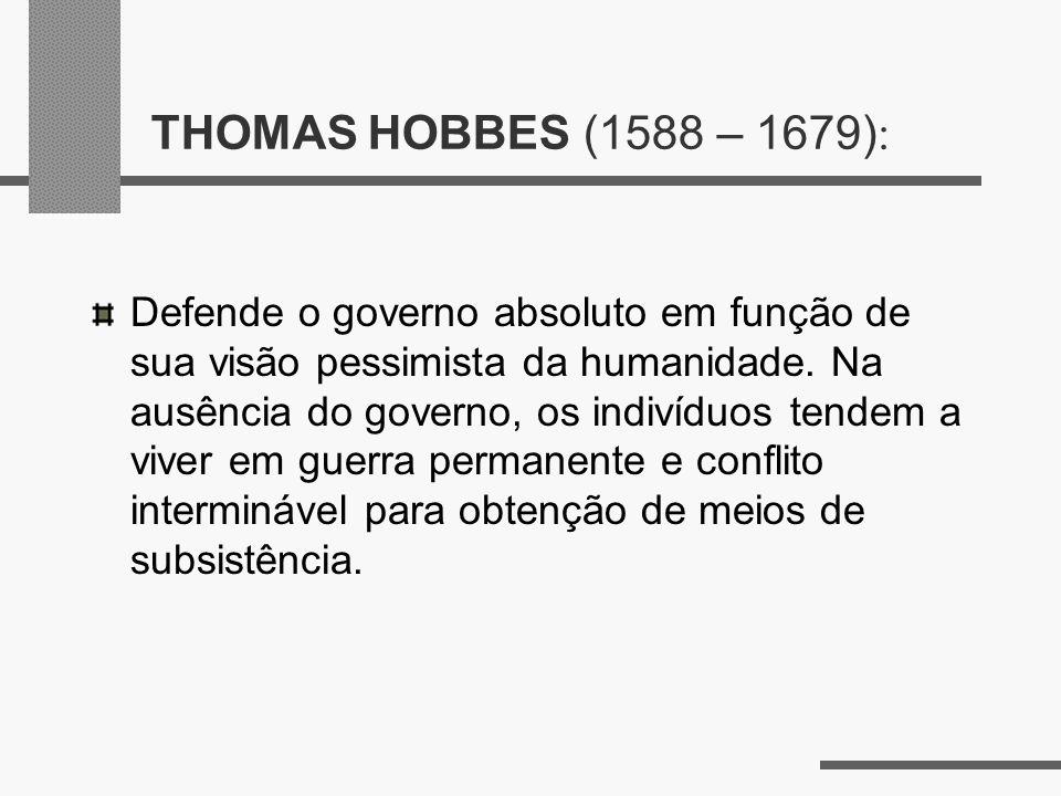 THOMAS HOBBES (1588 – 1679) : Defende o governo absoluto em função de sua visão pessimista da humanidade. Na ausência do governo, os indivíduos tendem