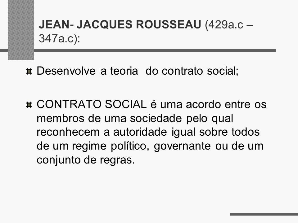 JEAN- JACQUES ROUSSEAU (429a.c – 347a.c): Desenvolve a teoria do contrato social; CONTRATO SOCIAL é uma acordo entre os membros de uma sociedade pelo