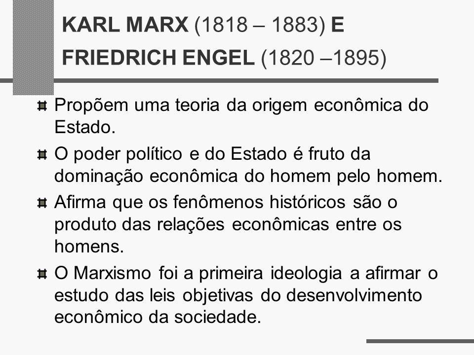KARL MARX (1818 – 1883) E FRIEDRICH ENGEL (1820 –1895) Propõem uma teoria da origem econômica do Estado. O poder político e do Estado é fruto da domin
