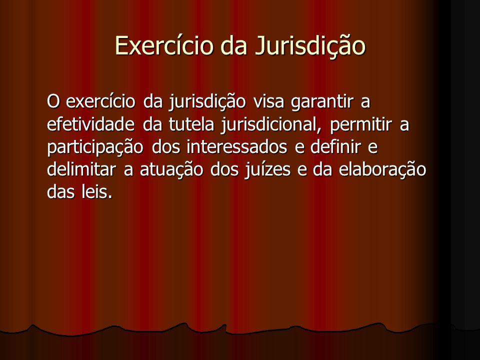 Exercício da Jurisdição O exercício da jurisdição visa garantir a efetividade da tutela jurisdicional, permitir a participação dos interessados e definir e delimitar a atuação dos juízes e da elaboração das leis.