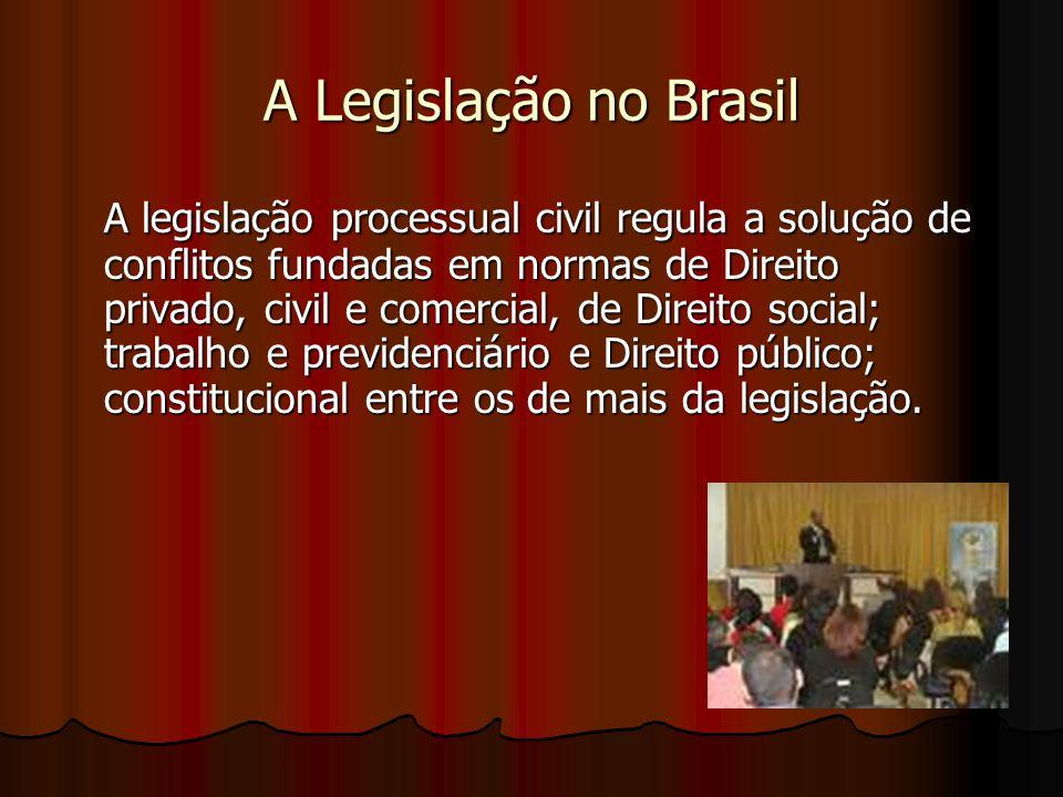 A Legislação no Brasil A legislação processual civil regula a solução de conflitos fundadas em normas de Direito privado, civil e comercial, de Direito social; trabalho e previdenciário e Direito público; constitucional entre os de mais da legislação.