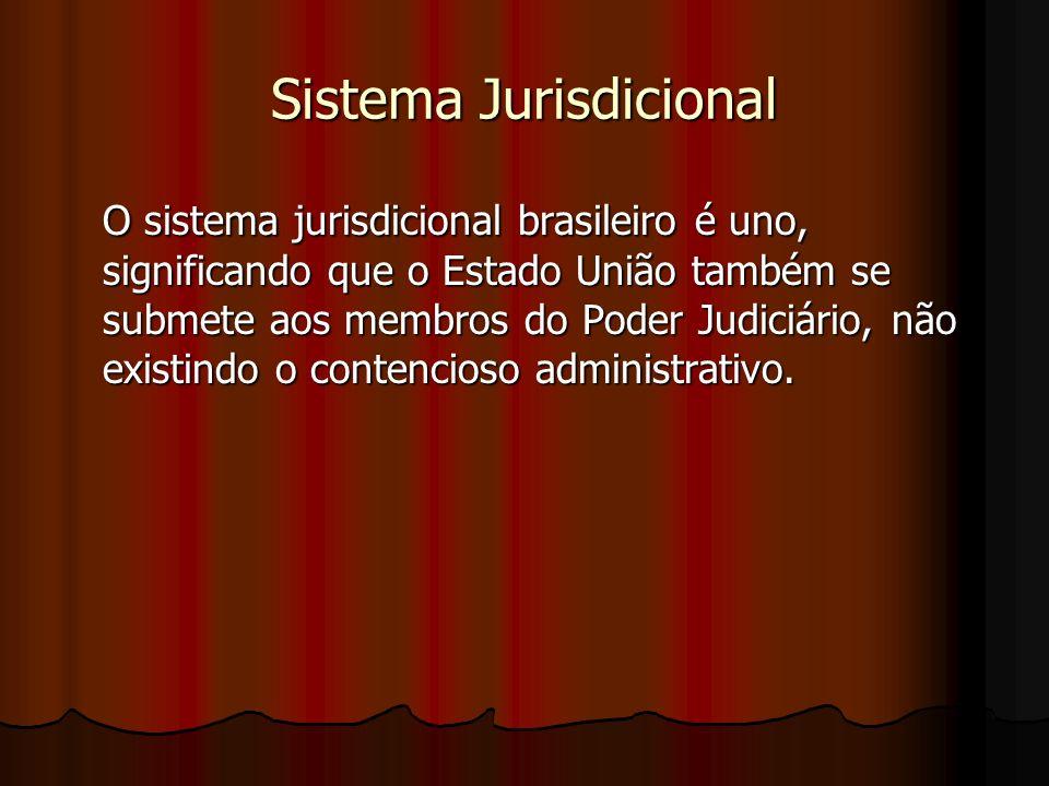 Sistema Jurisdicional O sistema jurisdicional brasileiro é uno, significando que o Estado União também se submete aos membros do Poder Judiciário, não existindo o contencioso administrativo.