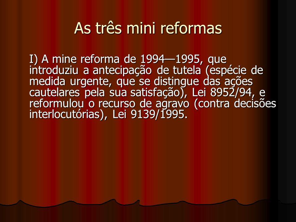 As três mini reformas I) A mine reforma de 19941995, que introduziu a antecipação de tutela (espécie de medida urgente, que se distingue das ações cautelares pela sua satisfação), Lei 8952/94, e reformulou o recurso de agravo (contra decisões interlocutórias), Lei 9139/1995.