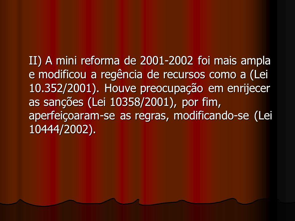 II) A mini reforma de 2001-2002 foi mais ampla e modificou a regência de recursos como a (Lei 10.352/2001).