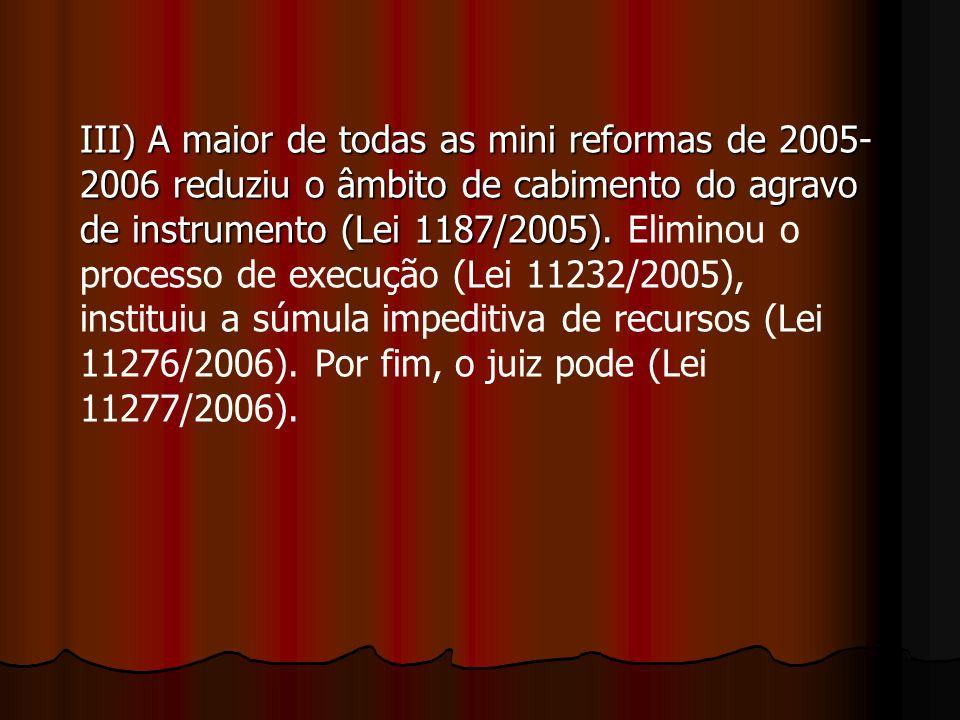III) A maior de todas as mini reformas de 2005- 2006 reduziu o âmbito de cabimento do agravo de instrumento (Lei 1187/2005).