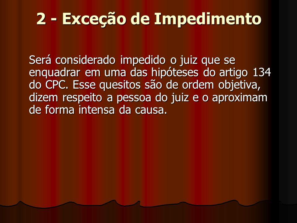 2 - Exceção de Impedimento Será considerado impedido o juiz que se enquadrar em uma das hipóteses do artigo 134 do CPC.