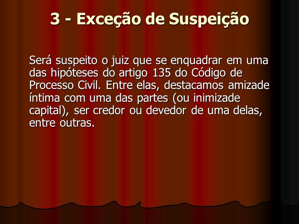 3 - Exceção de Suspeição Será suspeito o juiz que se enquadrar em uma das hipóteses do artigo 135 do Código de Processo Civil.