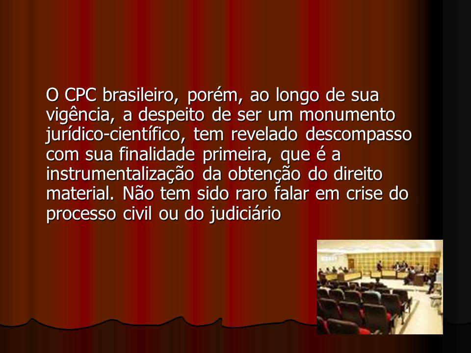 O CPC brasileiro, porém, ao longo de sua vigência, a despeito de ser um monumento jurídico-científico, tem revelado descompasso com sua finalidade primeira, que é a instrumentalização da obtenção do direito material.