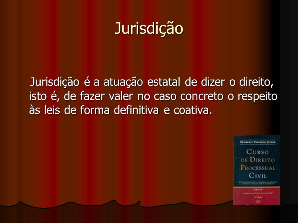 Jurisdição Jurisdição é a atuação estatal de dizer o direito, isto é, de fazer valer no caso concreto o respeito às leis de forma definitiva e coativa.