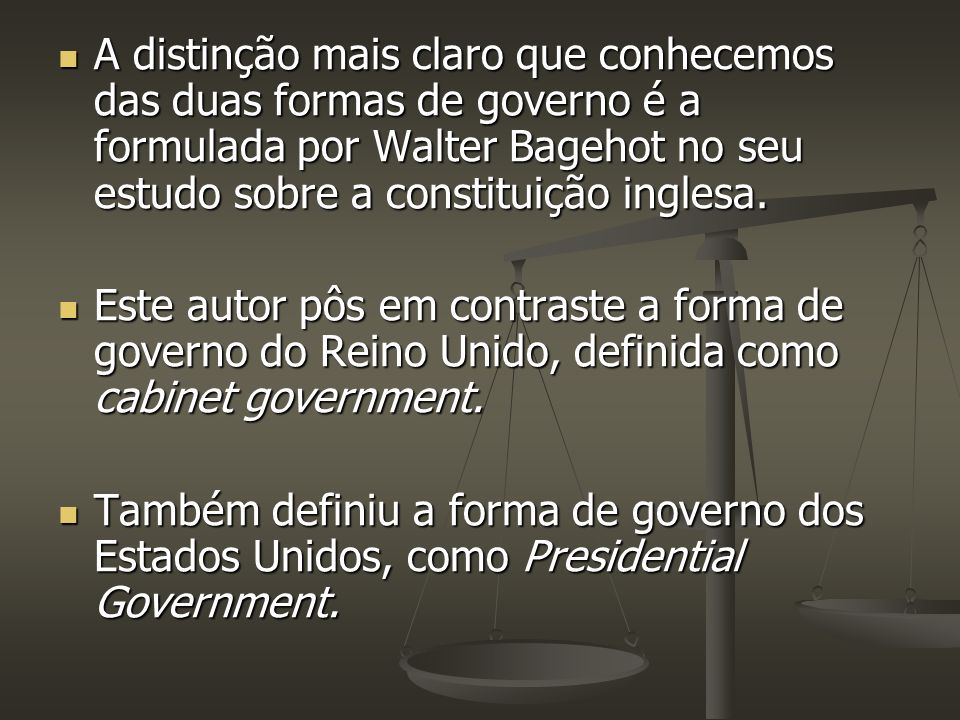 A distinção mais claro que conhecemos das duas formas de governo é a formulada por Walter Bagehot no seu estudo sobre a constituição inglesa. A distin