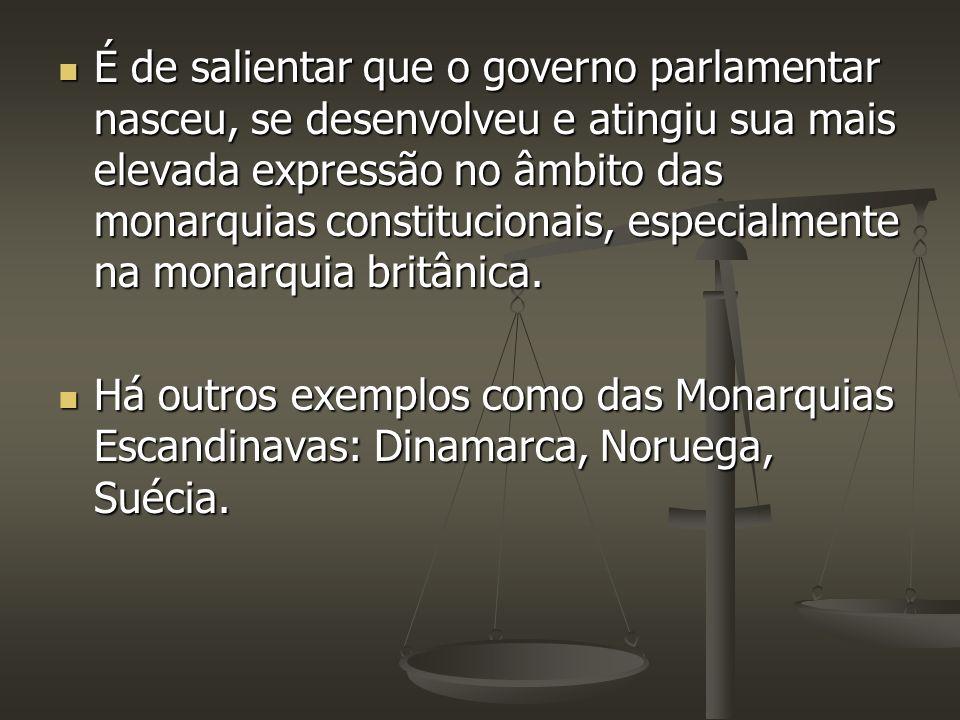 É de salientar que o governo parlamentar nasceu, se desenvolveu e atingiu sua mais elevada expressão no âmbito das monarquias constitucionais, especia