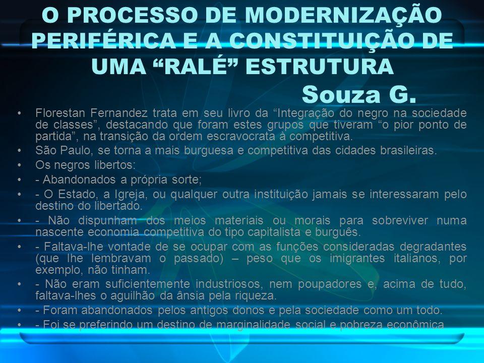 O PROCESSO DE MODERNIZAÇÃO PERIFÉRICA E A CONSTITUIÇÃO DE UMA RALÉ ESTRUTURA Souza G. Florestan Fernandez trata em seu livro da Integração do negro na