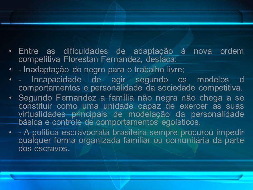 Entre as dificuldades de adaptação à nova ordem competitiva Florestan Fernandez, destaca: - Inadaptação do negro para o trabalho livre; - Incapacidade