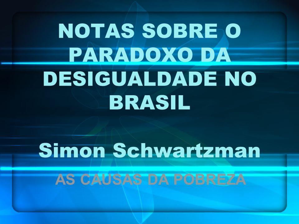 NOTAS SOBRE O PARADOXO DA DESIGUALDADE NO BRASIL Simon Schwartzman AS CAUSAS DA POBREZA
